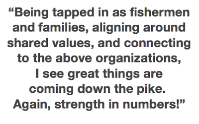 """Being tapped in as fisherman and families, aligning around shared values, and connecting to the above organizations, I see great things are coming down the pike. Again, strength in numbers!"""